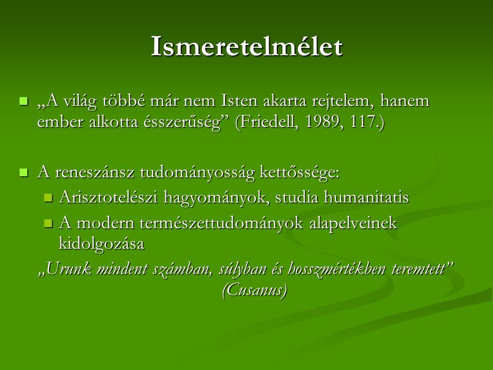 """Ismeretelmélet """"A világ többé már nem Isten akarta rejtelem, hanem ember alkotta ésszerűség (Friedell, 1989, 117.) """"A világ többé már nem Isten akarta rejtelem, hanem ember alkotta ésszerűség (Friedell, 1989, 117.) A reneszánsz tudományosság kettőssége: A reneszánsz tudományosság kettőssége: Arisztotelészi hagyományok, studia humanitatis Arisztotelészi hagyományok, studia humanitatis A modern természettudományok alapelveinek kidolgozása A modern természettudományok alapelveinek kidolgozása """"Urunk mindent számban, súlyban és hosszmértékben teremtett (Cusanus)"""