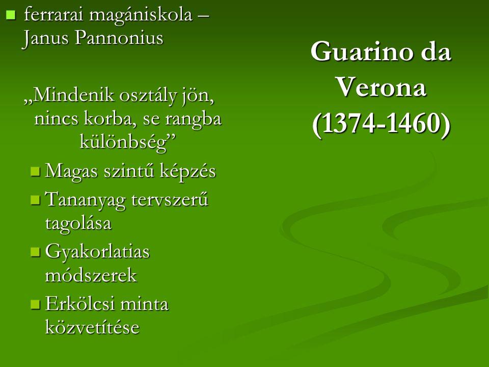 """Guarino da Verona (1374-1460) ferrarai magániskola – Janus Pannonius ferrarai magániskola – Janus Pannonius """"Mindenik osztály jön, nincs korba, se rangba különbség Magas szintű képzés Magas szintű képzés Tananyag tervszerű tagolása Tananyag tervszerű tagolása Gyakorlatias módszerek Gyakorlatias módszerek Erkölcsi minta közvetítése Erkölcsi minta közvetítése"""