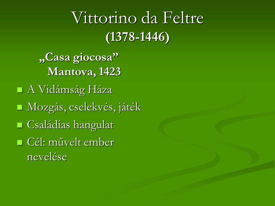"Vittorino da Feltre (1378-1446) ""Casa giocosa Mantova, 1423 A Vidámság Háza A Vidámság Háza Mozgás, cselekvés, játék Mozgás, cselekvés, játék Családias hangulat Családias hangulat Cél: művelt ember nevelése Cél: művelt ember nevelése"