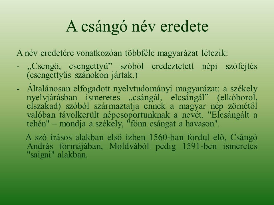 """A csángó név eredete A név eredetére vonatkozóan többféle magyarázat létezik: - """"Csengő, csengettyű"""" szóból eredeztetett népi szófejtés (csengettyűs s"""