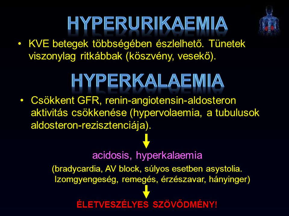 KVE betegek többségében észlelhető. Tünetek viszonylag ritkábbak (köszvény, vesekő). Csökkent GFR, renin-angiotensin-aldosteron aktivitás csökkenése (