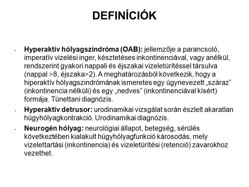 DEFINÍCIÓK Hyperaktív hólyagszindróma (OAB): jellemzője a parancsoló, imperatív vizelési inger, késztetéses inkontinenciával, vagy anélkül, rendszerint gyakori nappali és éjszakai vizeletürítéssel társulva (nappal >8, éjszaka>2).