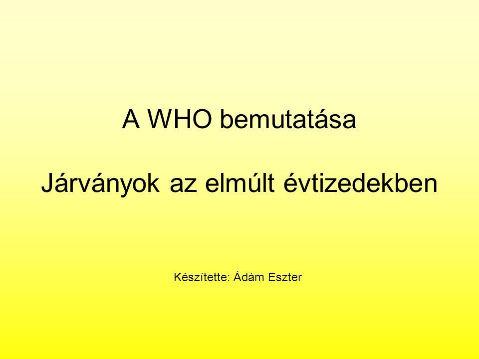 A WHO bemutatása Járványok az elmúlt évtizedekben Készítette: Ádám Eszter