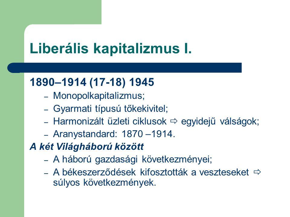 Liberális kapitalizmus I. 1890–1914 (17-18) 1945 – Monopolkapitalizmus; – Gyarmati típusú tőkekivitel; – Harmonizált üzleti ciklusok  egyidejű válság