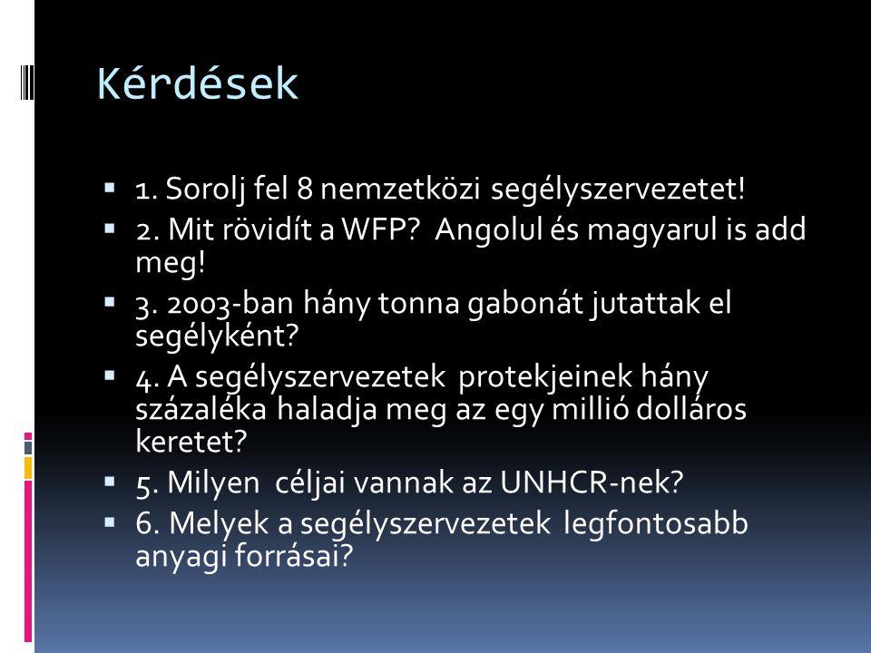 Kérdések  1. Sorolj fel 8 nemzetközi segélyszervezetet!  2. Mit rövidít a WFP? Angolul és magyarul is add meg!  3. 2003-ban hány tonna gabonát juta