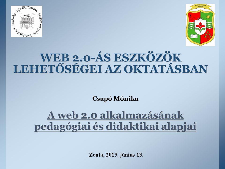 WEB 2.0-ÁS ESZKÖZÖK LEHETŐSÉGEI AZ OKTATÁSBAN Csapó Mónika A web 2.0 alkalmazásának pedagógiai és didaktikai alapjai Zenta, 2015. június 13.