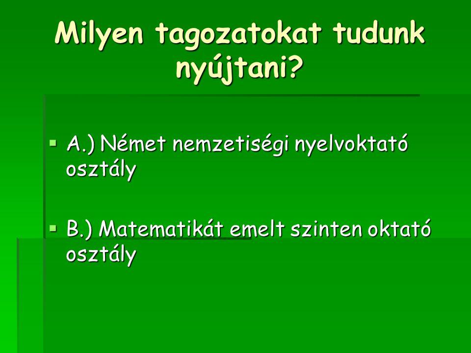 Milyen tagozatokat tudunk nyújtani?  A.) Német nemzetiségi nyelvoktató osztály  B.) Matematikát emelt szinten oktató osztály