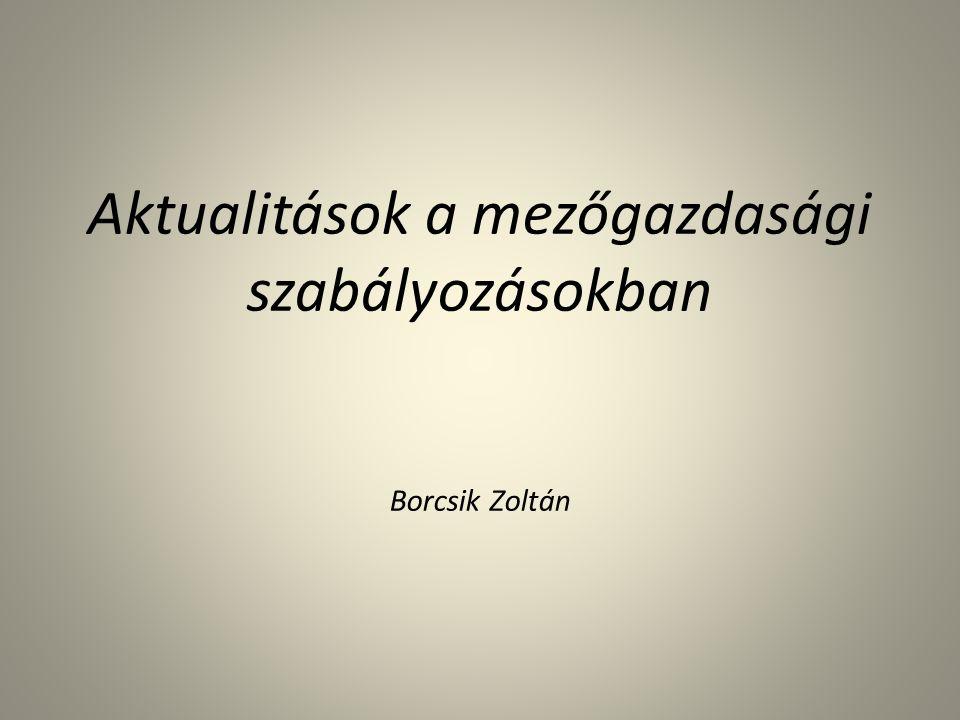 Aktualitások a mezőgazdasági szabályozásokban Borcsik Zoltán
