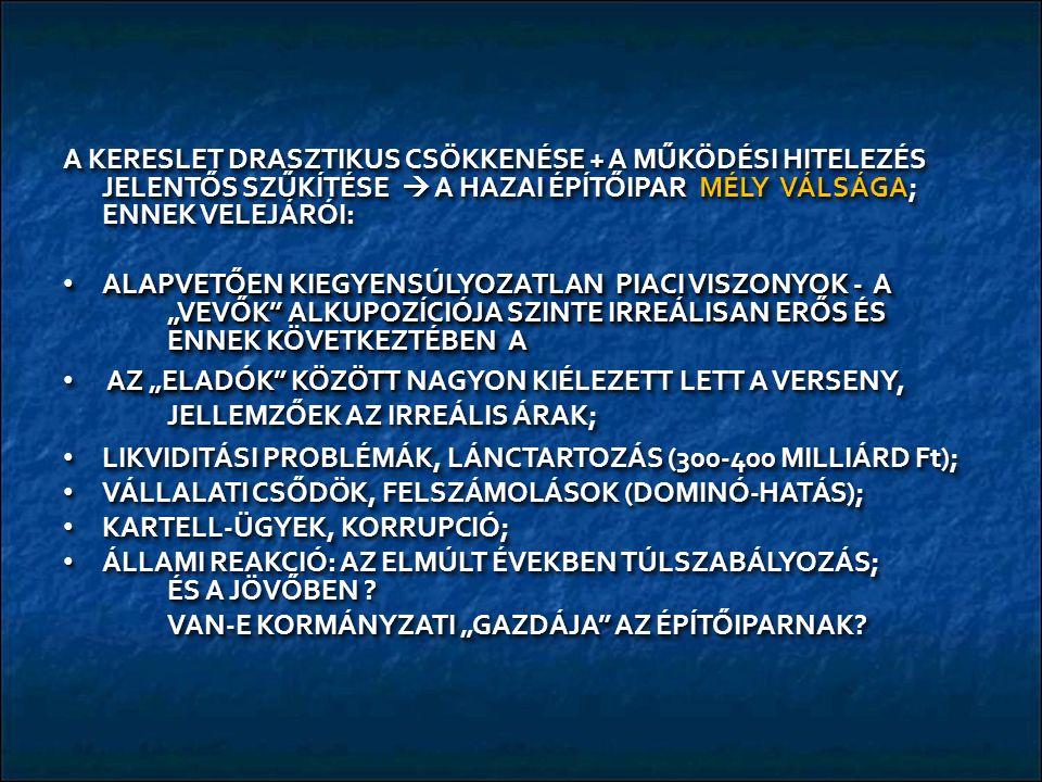 """A KERESLET DRASZTIKUS CSÖKKENÉSE + A MŰKÖDÉSI HITELEZÉS JELENTŐS SZŰKÍTÉSE  A HAZAI ÉPÍTŐIPAR MÉLY VÁLSÁGA; ENNEK VELEJÁRÓI: ALAPVETŐEN KIEGYENSÚLYOZATLAN PIACI VISZONYOK - A """"VEVŐK ALKUPOZÍCIÓJA SZINTE IRREÁLISAN ERŐS ÉS ENNEK KÖVETKEZTÉBEN A ALAPVETŐEN KIEGYENSÚLYOZATLAN PIACI VISZONYOK - A """"VEVŐK ALKUPOZÍCIÓJA SZINTE IRREÁLISAN ERŐS ÉS ENNEK KÖVETKEZTÉBEN A AZ """"ELADÓK KÖZÖTT NAGYON KIÉLEZETT LETT A VERSENY, JELLEMZŐEK AZ IRREÁLIS ÁRAK; AZ """"ELADÓK KÖZÖTT NAGYON KIÉLEZETT LETT A VERSENY, JELLEMZŐEK AZ IRREÁLIS ÁRAK; LIKVIDITÁSI PROBLÉMÁK, LÁNCTARTOZÁS (300-400 MILLIÁRD Ft); LIKVIDITÁSI PROBLÉMÁK, LÁNCTARTOZÁS (300-400 MILLIÁRD Ft); VÁLLALATI CSŐDÖK, FELSZÁMOLÁSOK (DOMINÓ-HATÁS); VÁLLALATI CSŐDÖK, FELSZÁMOLÁSOK (DOMINÓ-HATÁS); KARTELL-ÜGYEK, KORRUPCIÓ; KARTELL-ÜGYEK, KORRUPCIÓ; ÁLLAMI REAKCIÓ: AZ ELMÚLT ÉVEKBEN TÚLSZABÁLYOZÁS; ÉS A JÖVŐBEN ."""