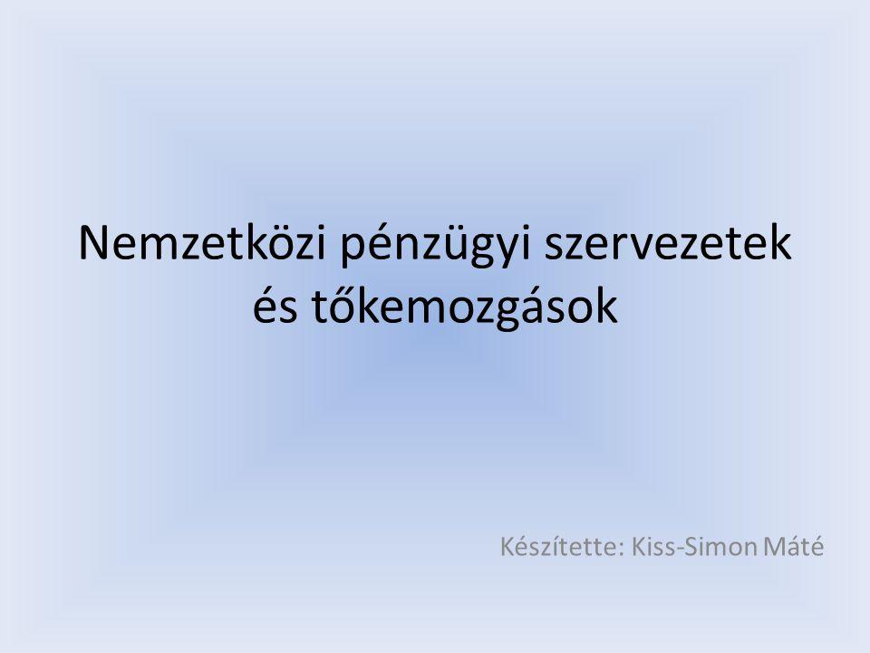 Nemzetközi pénzügyi szervezetek és tőkemozgások Készítette: Kiss-Simon Máté