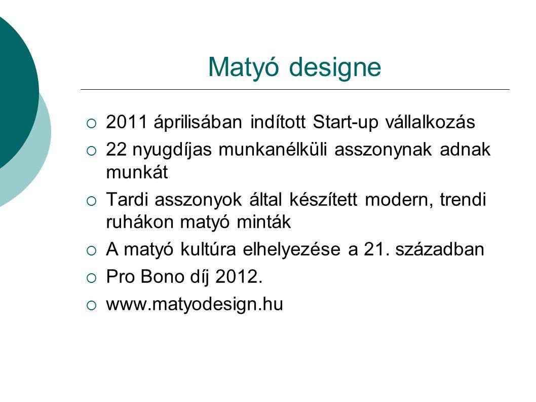 Matyó designe  2011 áprilisában indított Start-up vállalkozás  22 nyugdíjas munkanélküli asszonynak adnak munkát  Tardi asszonyok által készített m