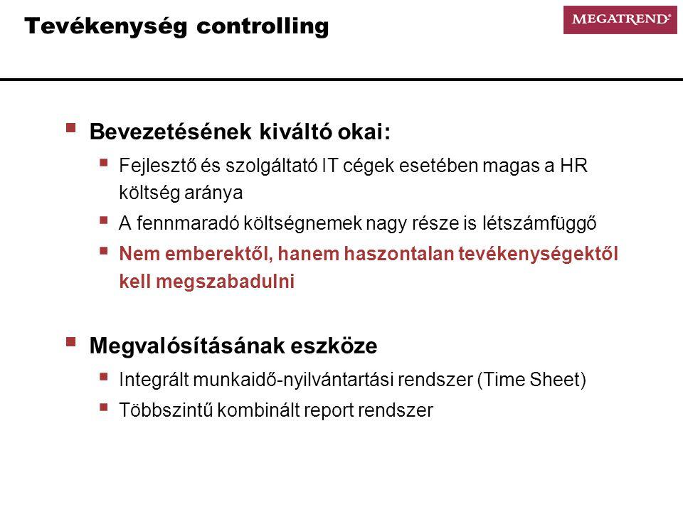 Tevékenység controlling  Bevezetésének kiváltó okai:  Fejlesztő és szolgáltató IT cégek esetében magas a HR költség aránya  A fennmaradó költségnemek nagy része is létszámfüggő  Nem emberektől, hanem haszontalan tevékenységektől kell megszabadulni  Megvalósításának eszköze  Integrált munkaidő-nyilvántartási rendszer (Time Sheet)  Többszintű kombinált report rendszer