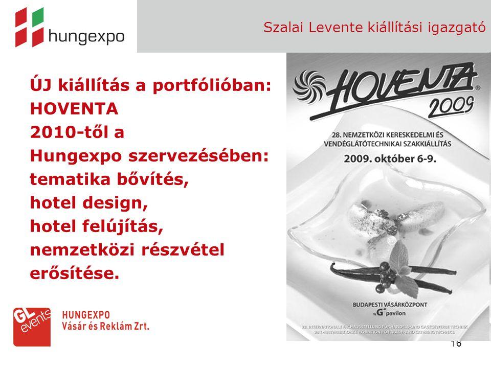 16 Szalai Levente kiállítási igazgató ÚJ kiállítás a portfólióban: HOVENTA 2010-től a Hungexpo szervezésében: tematika bővítés, hotel design, hotel fe