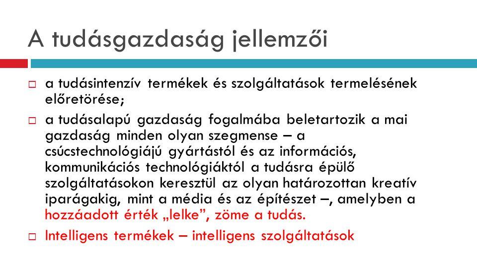 A tudásgazdaság jellemzői  a tudásintenzív termékek és szolgáltatások termelésének előretörése;  a tudásalapú gazdaság fogalmába beletartozik a mai
