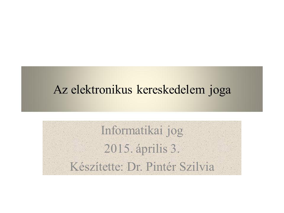 Az elektronikus kereskedelem joga Informatikai jog 2015. április 3. Készítette: Dr. Pintér Szilvia