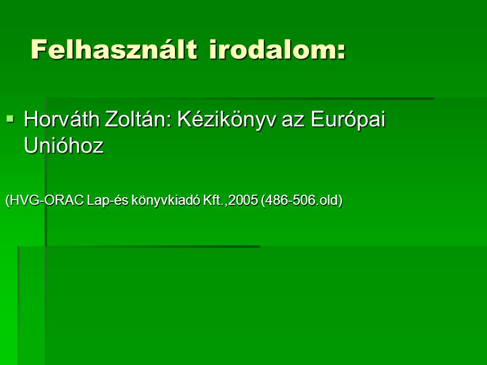 Felhasznált irodalom:  Horváth Zoltán: Kézikönyv az Európai Unióhoz (HVG-ORAC Lap-és könyvkiadó Kft.,2005 (486-506.old)