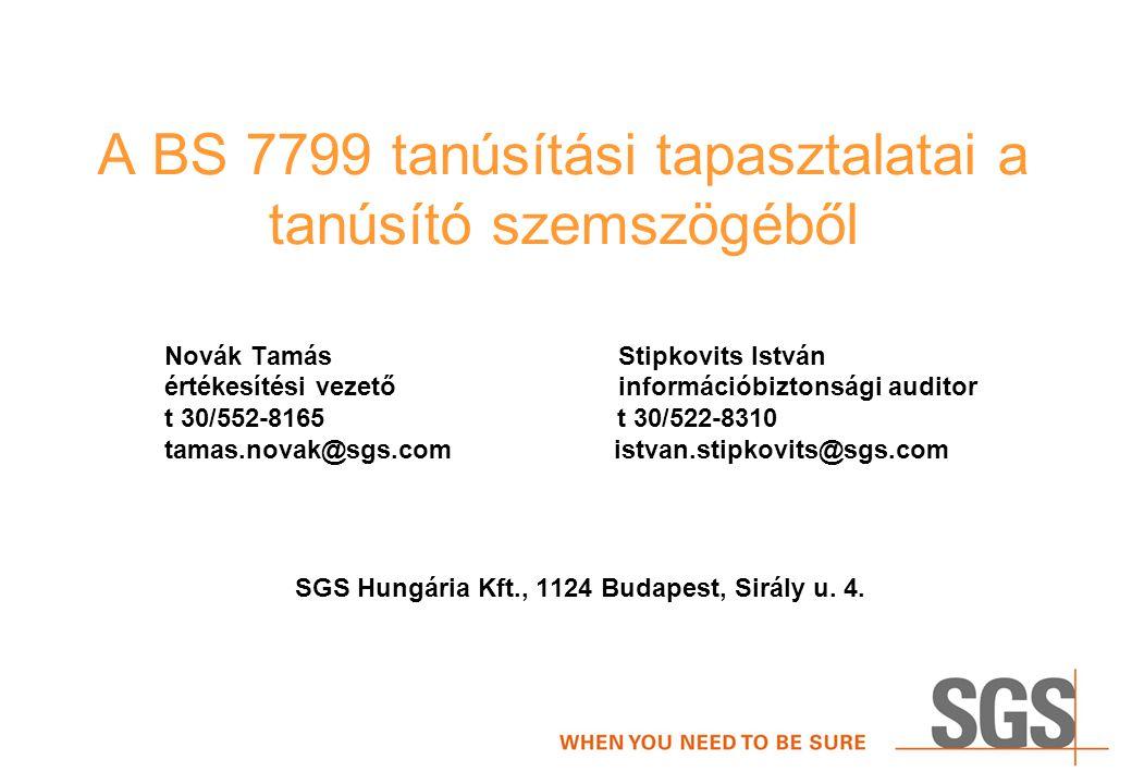 A BS 7799 tanúsítási tapasztalatai a tanúsító szemszögéből Novák Tamás Stipkovits István értékesítési vezető információbiztonsági auditor t 30/552-8165 t 30/522-8310 tamas.novak@sgs.com istvan.stipkovits@sgs.com SGS Hungária Kft., 1124 Budapest, Sirály u.
