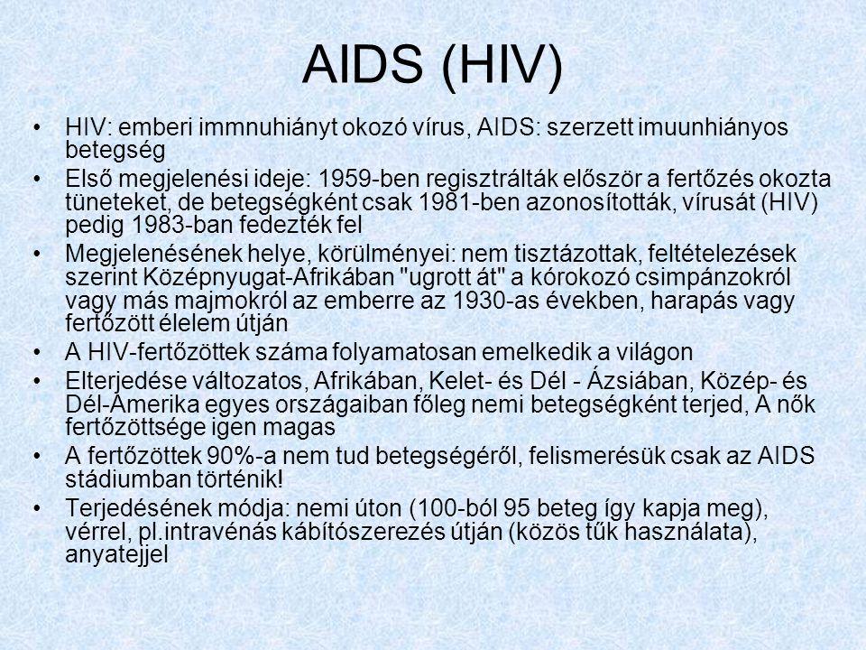 AIDS (HIV) HIV: emberi immnuhiányt okozó vírus, AIDS: szerzett imuunhiányos betegség Első megjelenési ideje: 1959-ben regisztrálták először a fertőzés okozta tüneteket, de betegségként csak 1981-ben azonosították, vírusát (HIV) pedig 1983-ban fedezték fel Megjelenésének helye, körülményei: nem tisztázottak, feltételezések szerint Középnyugat-Afrikában ugrott át a kórokozó csimpánzokról vagy más majmokról az emberre az 1930-as években, harapás vagy fertőzött élelem útján A HIV-fertőzöttek száma folyamatosan emelkedik a világon Elterjedése változatos, Afrikában, Kelet- és Dél - Ázsiában, Közép- és Dél-Amerika egyes országaiban főleg nemi betegségként terjed, A nők fertőzöttsége igen magas A fertőzöttek 90%-a nem tud betegségéről, felismerésük csak az AIDS stádiumban történik.