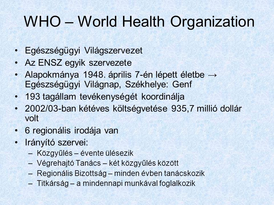 WHO – World Health Organization Egészségügyi Világszervezet Az ENSZ egyik szervezete Alapokmánya 1948.