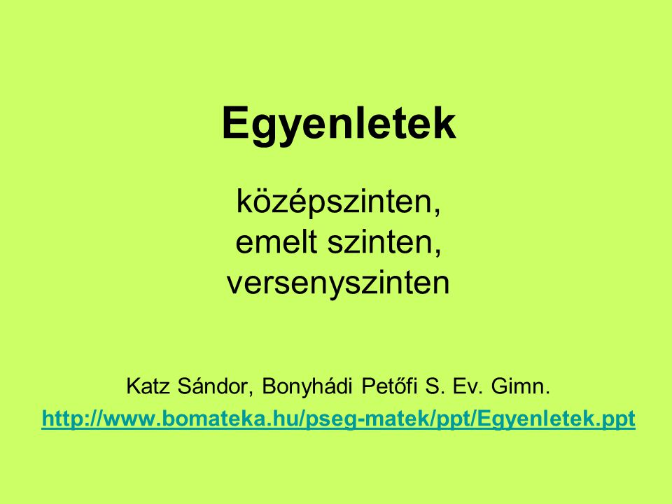 Egyenletek középszinten, emelt szinten, versenyszinten Katz Sándor, Bonyhádi Petőfi S. Ev. Gimn. http://www.bomateka.hu/pseg-matek/ppt/Egyenletek.ppt