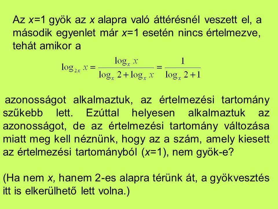 Az x=1 gyök az x alapra való áttérésnél veszett el, a második egyenlet már x=1 esetén nincs értelmezve, tehát amikor a azonosságot alkalmaztuk, az ért