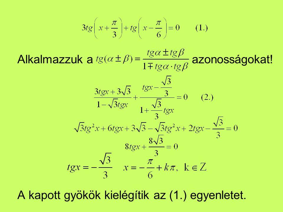 Alkalmazzuk a azonosságokat! A kapott gyökök kielégítik az (1.) egyenletet.