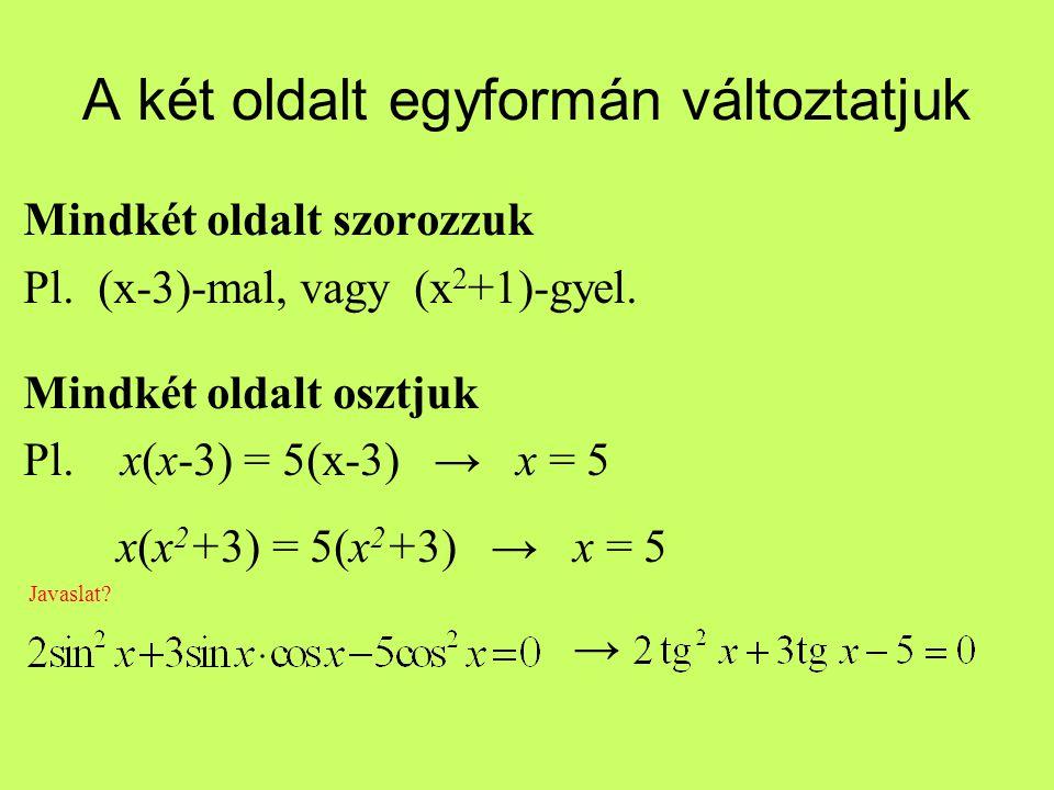 A két oldalt egyformán változtatjuk Mindkét oldalt szorozzuk Pl. (x-3)-mal, vagy (x 2 +1)-gyel. Mindkét oldalt osztjuk Pl. x(x-3) = 5(x-3) → x = 5 x(x