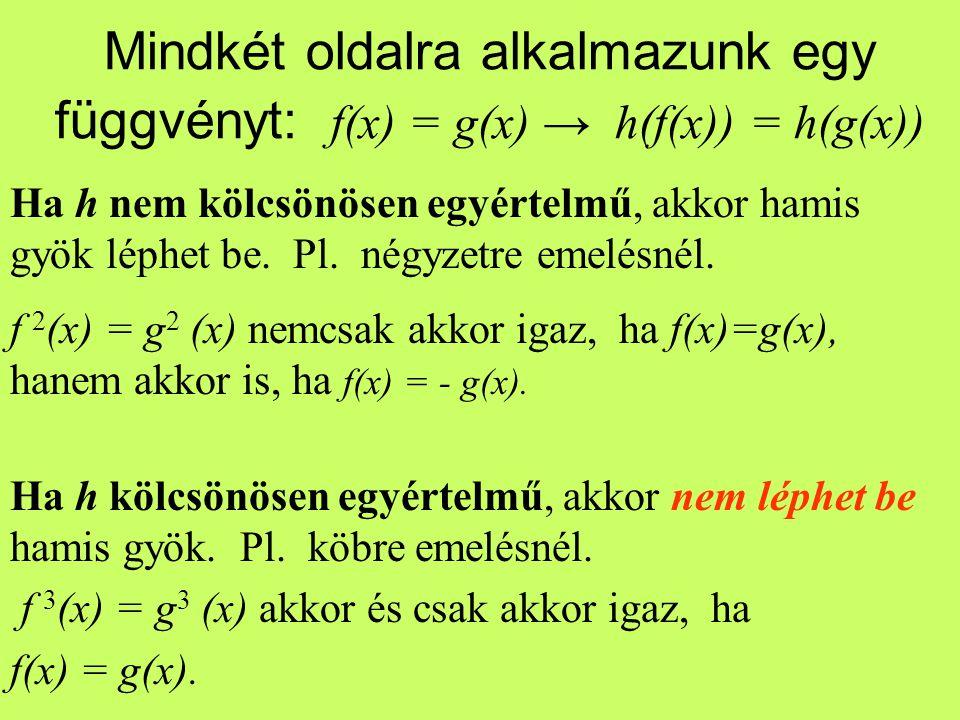 Mindkét oldalra alkalmazunk egy függvényt: f(x) = g(x) → h(f(x)) = h(g(x)) Ha h nem kölcsönösen egyértelmű, akkor hamis gyök léphet be. Pl. négyzetre