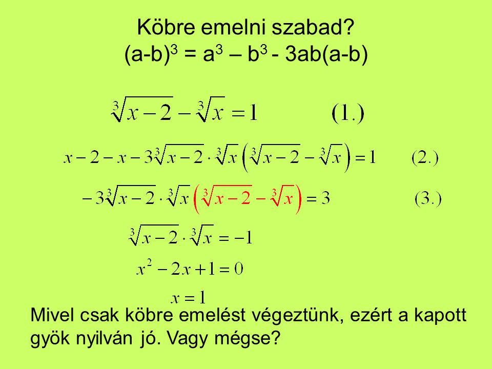 Köbre emelni szabad? (a-b) 3 = a 3 – b 3 - 3ab(a-b) Mivel csak köbre emelést végeztünk, ezért a kapott gyök nyilván jó. Vagy mégse?