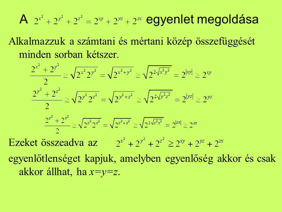 A egyenlet megoldása Alkalmazzuk a számtani és mértani közép összefüggését minden sorban kétszer. Ezeket összeadva az egyenlőtlenséget kapjuk, amelybe