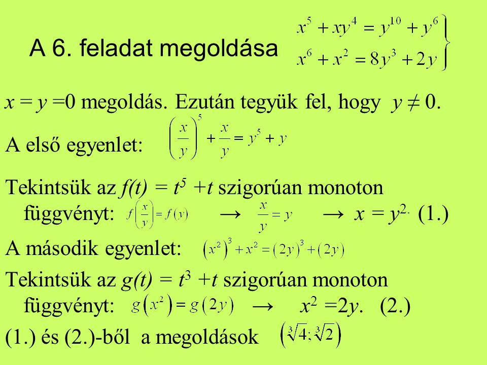 A 6. feladat megoldása x = y =0 megoldás. Ezután tegyük fel, hogy y ≠ 0. A első egyenlet: Tekintsük az f(t) = t 5 +t szigorúan monoton függvényt: → →