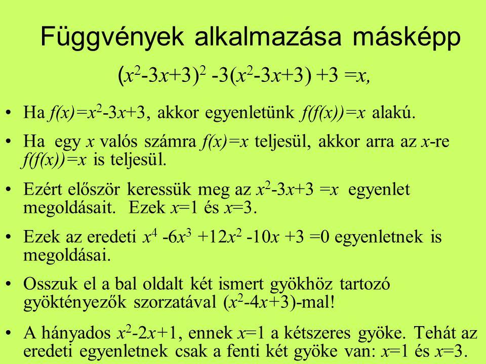 Függvények alkalmazása másképp ( x 2 -3x+3) 2 -3(x 2 -3x+3) +3 =x, Ha f(x)=x 2 -3x+3, akkor egyenletünk f(f(x))=x alakú. Ha egy x valós számra f(x)=x