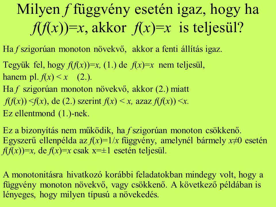 Milyen f függvény esetén igaz, hogy ha f(f(x))=x, akkor f(x)=x is teljesül? Ha f szigorúan monoton növekvő, akkor a fenti állítás igaz. Tegyük fel, ho