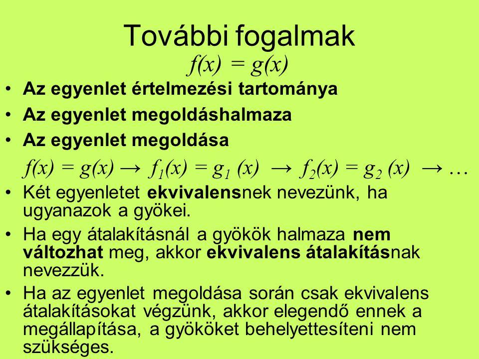 További fogalmak f(x) = g(x) Az egyenlet értelmezési tartománya Az egyenlet megoldáshalmaza Az egyenlet megoldása f(x) = g(x) → f 1 (x) = g 1 (x) → f