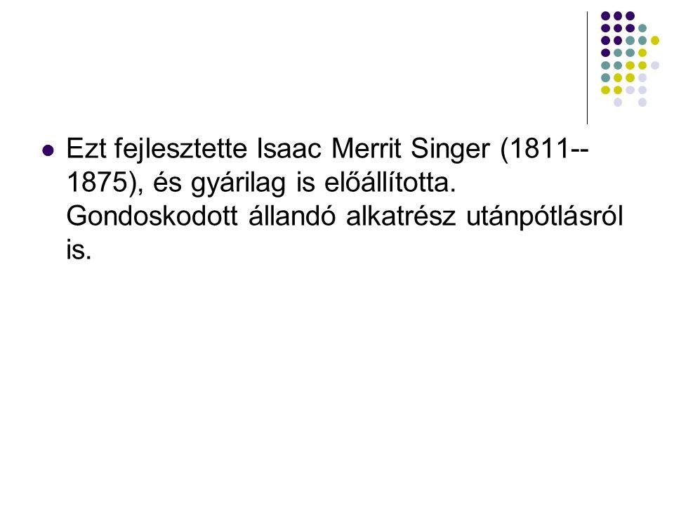 Ezt fejlesztette Isaac Merrit Singer (1811-- 1875), és gyárilag is előállította.