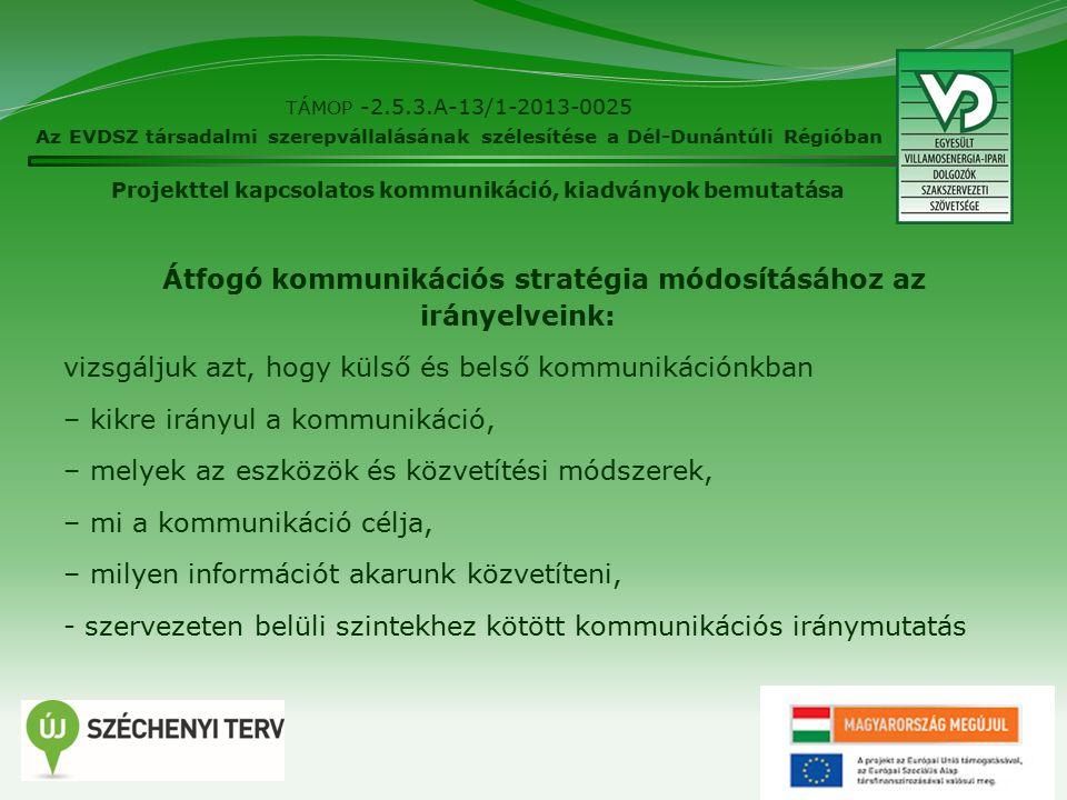4 TÁMOP -2.5.3.A-13/1-2013-0025 Az EVDSZ társadalmi szerepvállalásának szélesítése a Dél-Dunántúli Régióban Átfogó kommunikációs stratégia módosításához az irányelveink: vizsgáljuk azt, hogy külső és belső kommunikációnkban – kikre irányul a kommunikáció, – melyek az eszközök és közvetítési módszerek, – mi a kommunikáció célja, – milyen információt akarunk közvetíteni, - szervezeten belüli szintekhez kötött kommunikációs iránymutatás Projekttel kapcsolatos kommunikáció, kiadványok bemutatása