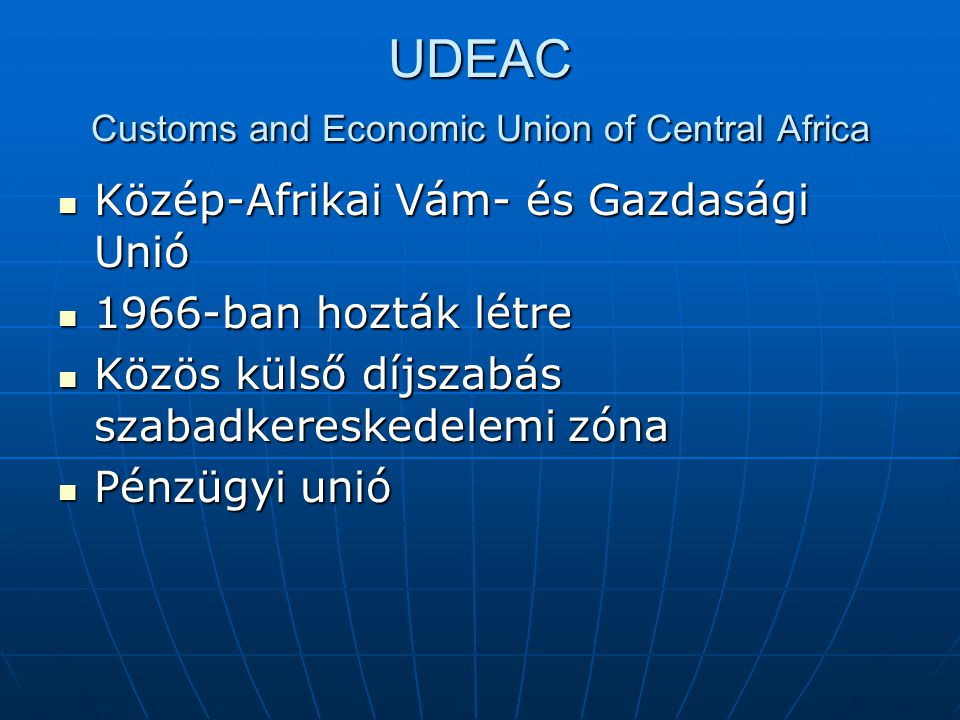 UDEAC Customs and Economic Union of Central Africa Közép-Afrikai Vám- és Gazdasági Unió Közép-Afrikai Vám- és Gazdasági Unió 1966-ban hozták létre 196