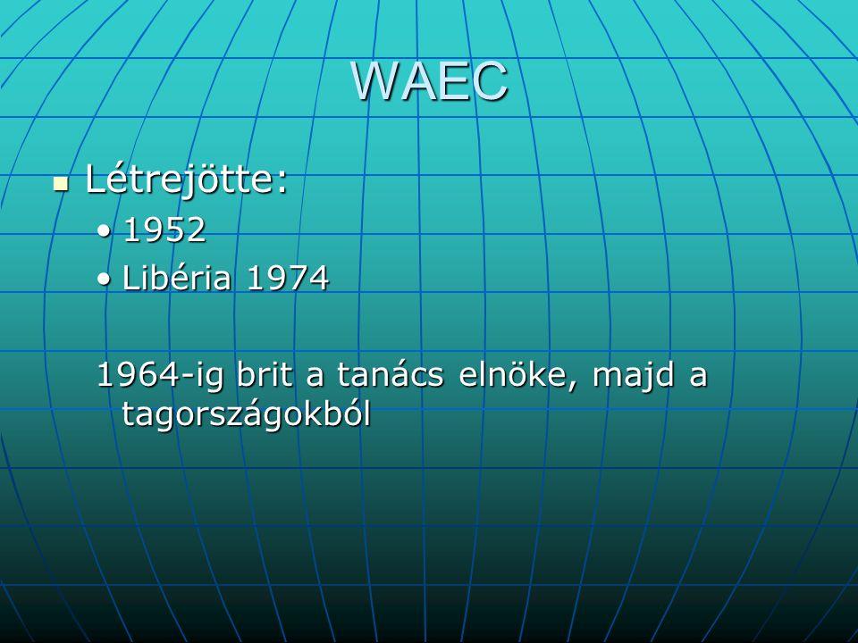 WAEC Létrejötte: Létrejötte: 19521952 Libéria 1974Libéria 1974 1964-ig brit a tanács elnöke, majd a tagországokból