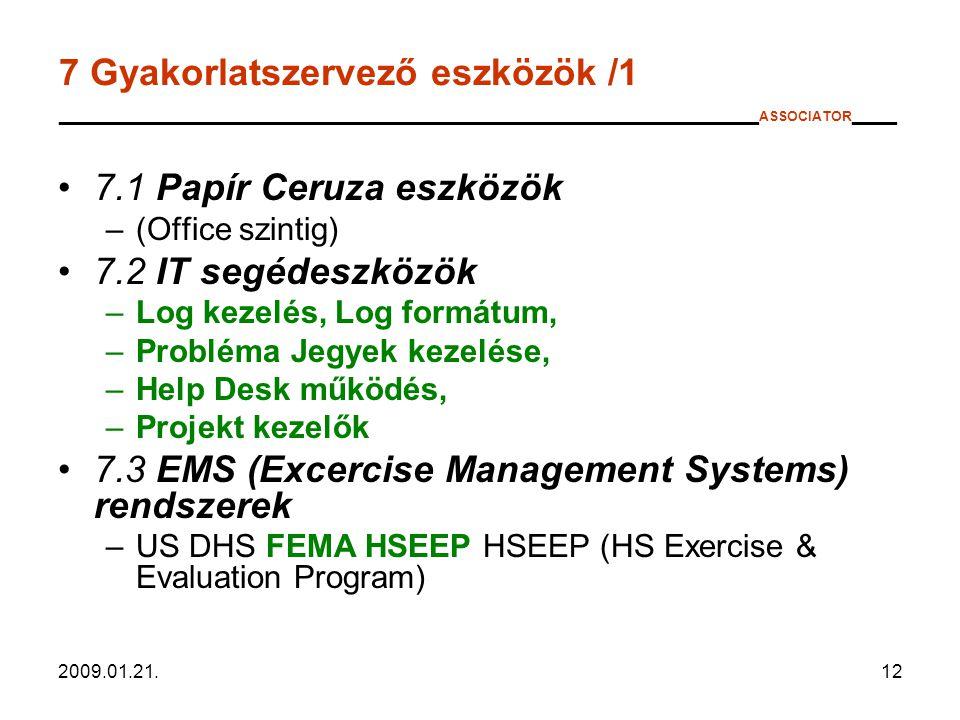 2009.01.21.12 7 Gyakorlatszervező eszközök /1 _______________________________________________ ASSOCIATOR ___ 7.1 Papír Ceruza eszközök –(Office szintig) 7.2 IT segédeszközök –Log kezelés, Log formátum, –Probléma Jegyek kezelése, –Help Desk működés, –Projekt kezelők 7.3 EMS (Excercise Management Systems) rendszerek –US DHS FEMA HSEEP HSEEP (HS Exercise & Evaluation Program)