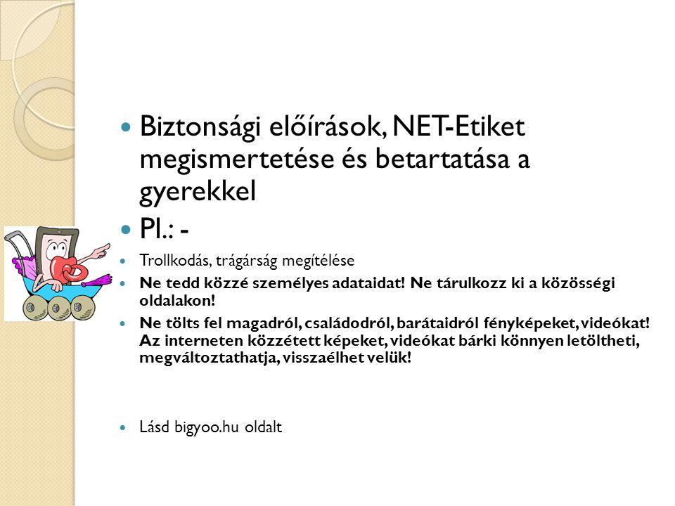 Biztonsági előírások, NET-Etiket megismertetése és betartatása a gyerekkel Pl.: - Trollkodás, trágárság megítélése Ne tedd közzé személyes adataidat.