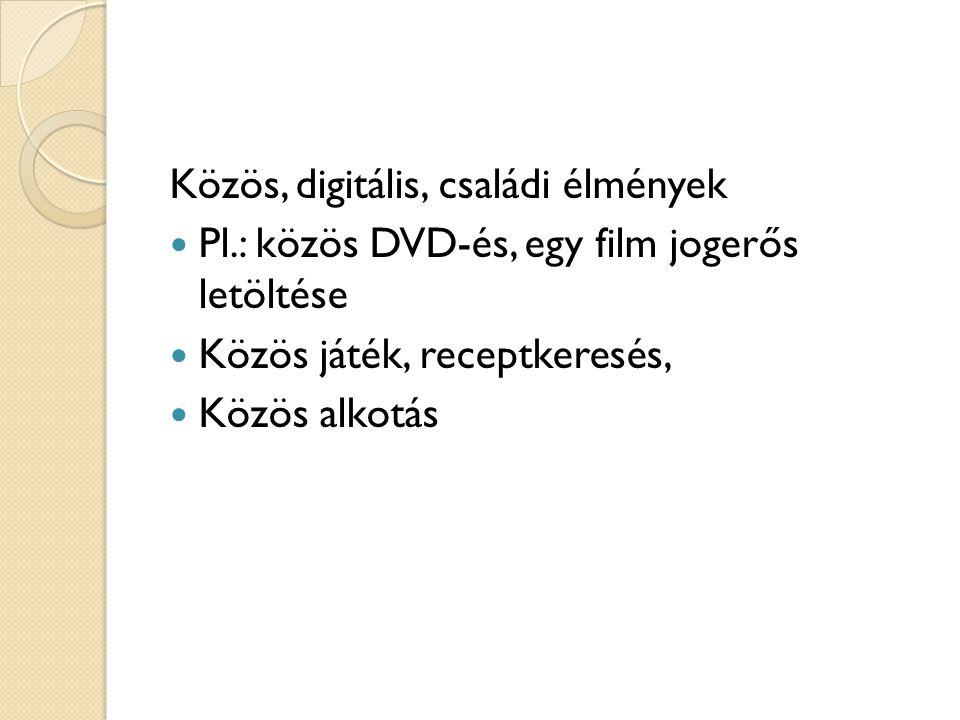 Közös, digitális, családi élmények Pl.: közös DVD-és, egy film jogerős letöltése Közös játék, receptkeresés, Közös alkotás