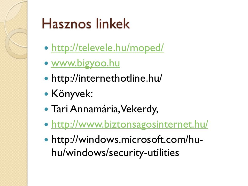 Hasznos linkek http://televele.hu/moped/ www.bigyoo.hu http://internethotline.hu/ Könyvek: Tari Annamária, Vekerdy, http://www.biztonsagosinternet.hu/ http://windows.microsoft.com/hu- hu/windows/security-utilities