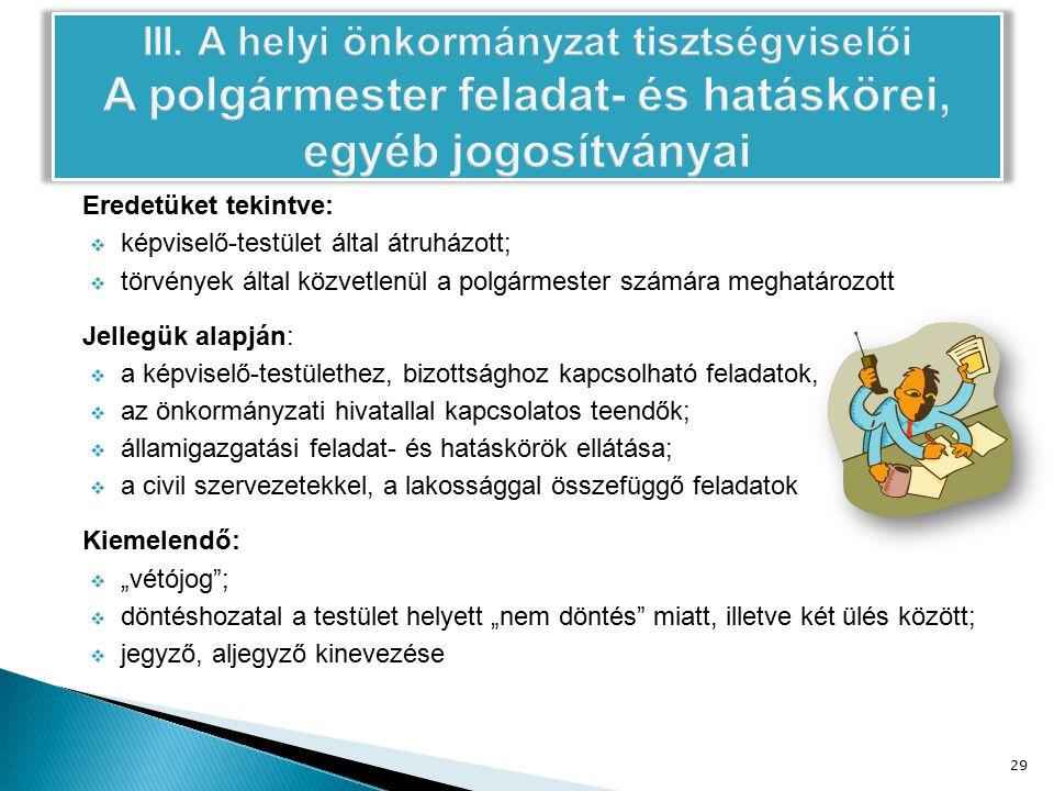 """Eredetüket tekintve:  képviselő-testület által átruházott;  törvények által közvetlenül a polgármester számára meghatározott Jellegük alapján:  a képviselő-testülethez, bizottsághoz kapcsolható feladatok,  az önkormányzati hivatallal kapcsolatos teendők;  államigazgatási feladat- és hatáskörök ellátása;  a civil szervezetekkel, a lakossággal összefüggő feladatok Kiemelendő:  """"vétójog ;  döntéshozatal a testület helyett """"nem döntés miatt, illetve két ülés között;  jegyző, aljegyző kinevezése 29"""