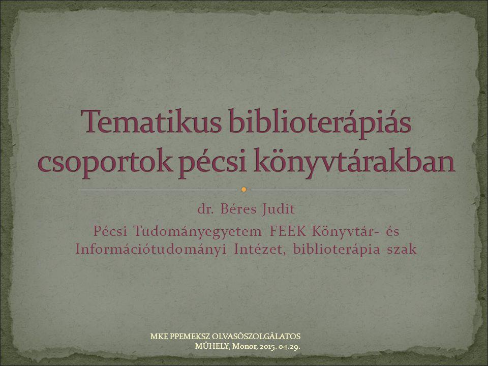 dr. Béres Judit Pécsi Tudományegyetem FEEK Könyvtár- és Információtudományi Intézet, biblioterápia szak MKE PPEMEKSZ OLVASÓSZOLGÁLATOS MŰHELY, Monor,