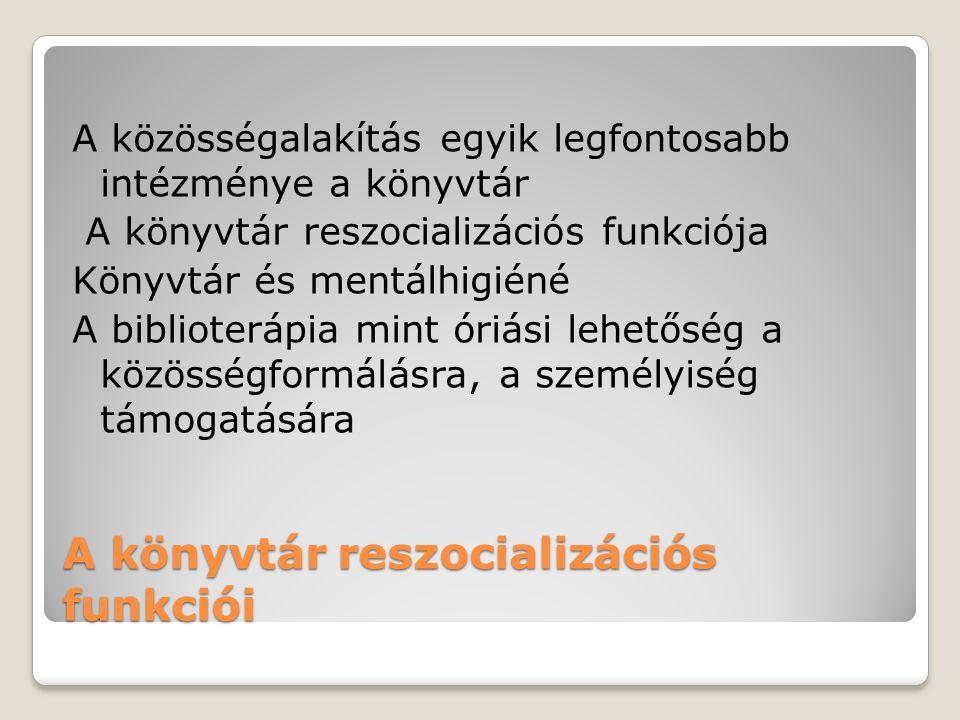 A könyvtár reszocializációs funkciói A közösségalakítás egyik legfontosabb intézménye a könyvtár A könyvtár reszocializációs funkciója Könyvtár és mentálhigiéné A biblioterápia mint óriási lehetőség a közösségformálásra, a személyiség támogatására