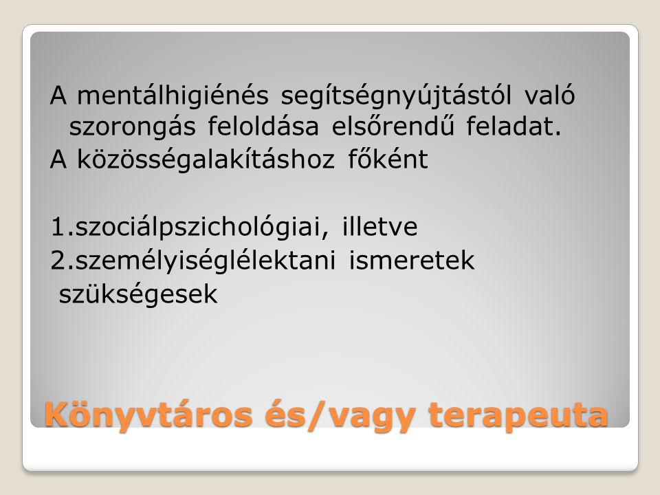 Könyvtáros és/vagy terapeuta A mentálhigiénés segítségnyújtástól való szorongás feloldása elsőrendű feladat. A közösségalakításhoz főként 1.szociálpsz