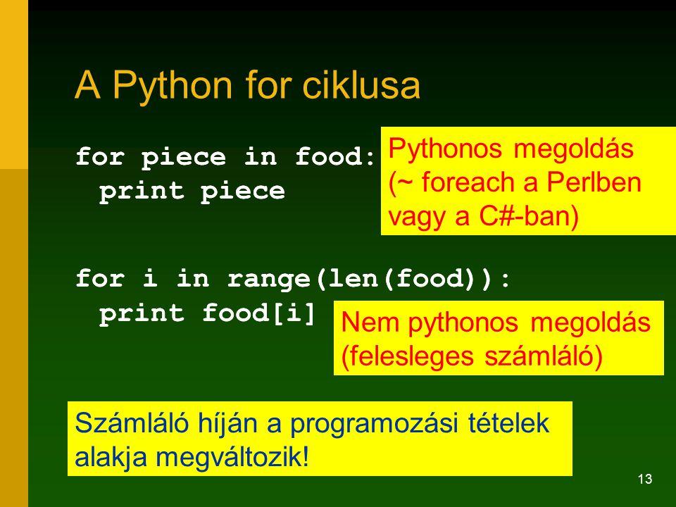 13 A Python for ciklusa for piece in food: print piece for i in range(len(food)): print food[i] for piece in food: print piece for i in range(len(food)): print food[i] Pythonos megoldás (~ foreach a Perlben vagy a C#-ban) Nem pythonos megoldás (felesleges számláló) Számláló híján a programozási tételek alakja megváltozik!