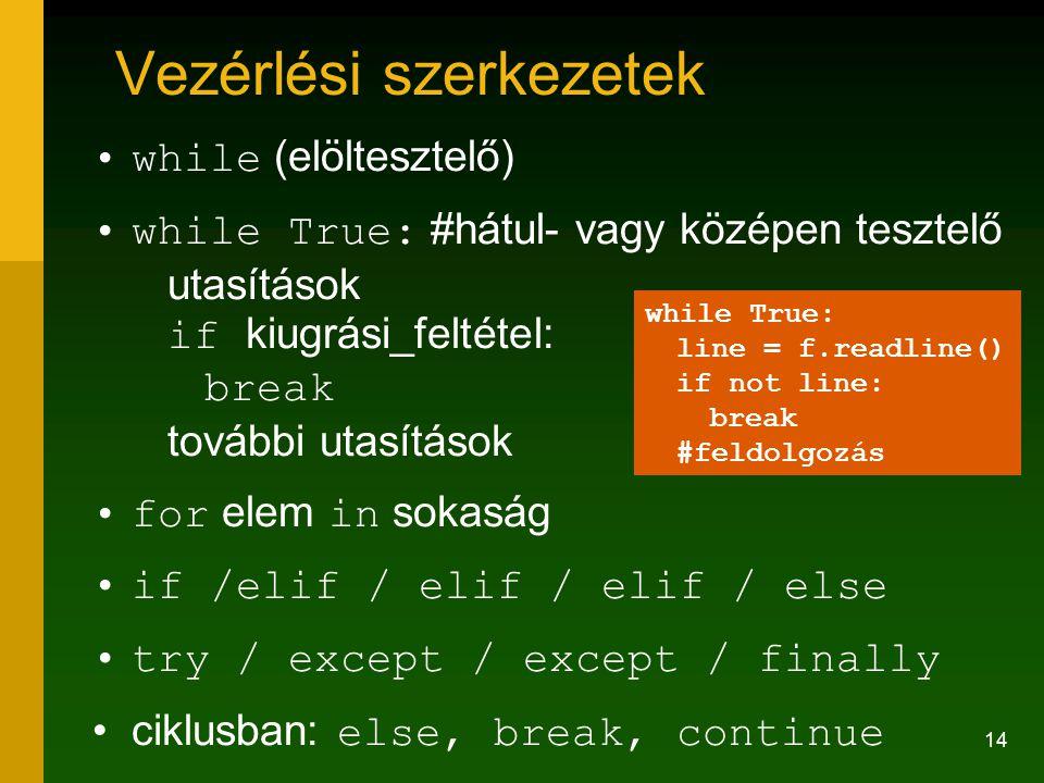 14 Vezérlési szerkezetek while (elöltesztelő) while True: #hátul- vagy középen tesztelő utasítások if kiugrási_feltétel: break további utasítások for