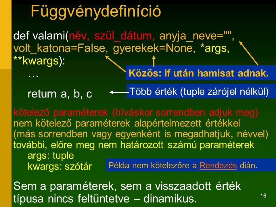 16 def valami(név, szül_dátum, anyja_neve= , volt_katona=False, gyerekek=None, *args, **kwargs): … return a, b, c kötelező paraméterek (híváskor sorrendben adjuk meg) nem kötelező paraméterek alapértelmezett értékkel (más sorrendben vagy egyenként is megadhatjuk, névvel) további, előre meg nem határozott számú paraméterek args: tuple kwargs: szótár Sem a paraméterek, sem a visszaadott érték típusa nincs feltüntetve – dinamikus.