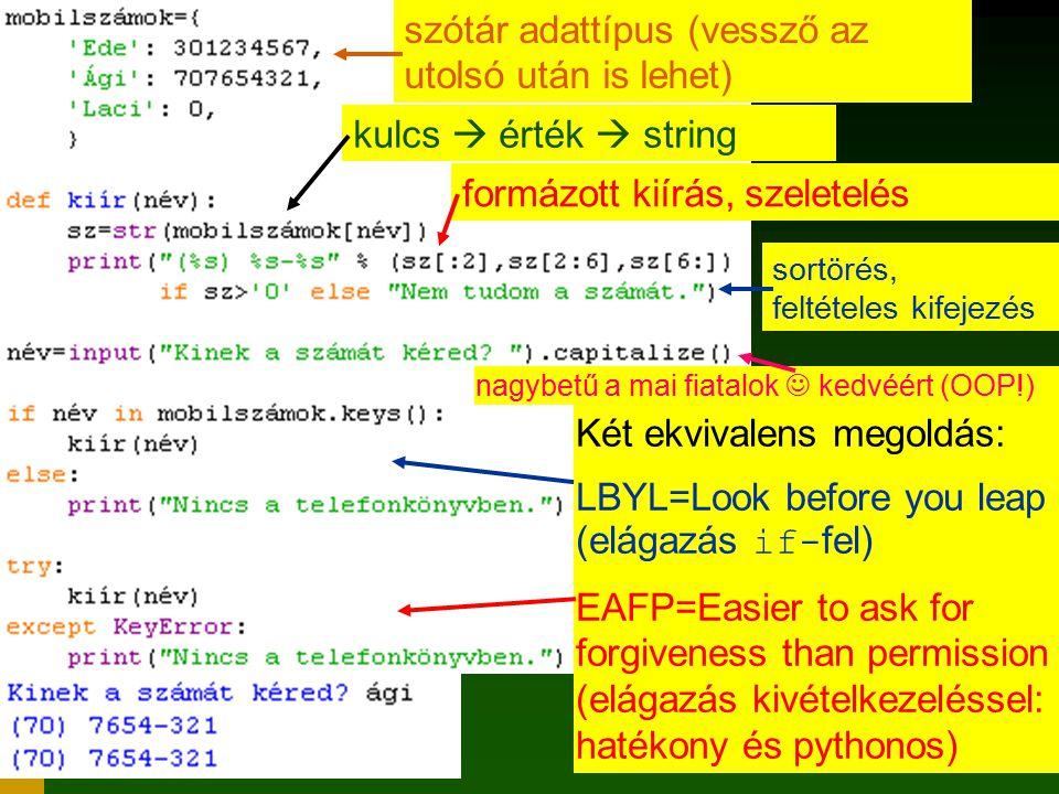 17 szótár adattípus (vessző az utolsó után is lehet) kulcs  érték  string formázott kiírás, szeletelés sortörés, feltételes kifejezés nagybetű a mai fiatalok kedvéért (OOP!) Két ekvivalens megoldás: LBYL=Look before you leap (elágazás if- fel) EAFP=Easier to ask for forgiveness than permission (elágazás kivételkezeléssel: hatékony és pythonos)